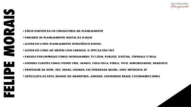 FELIPEMORAIS •SÓCIO DIRETOR DA FM CONSULTORIA EM PLANEJAMENTO •PARCEIRO DE PLANEJAMENTO DIGITAL DA GUIASE •AUTOR DO LIVRO ...
