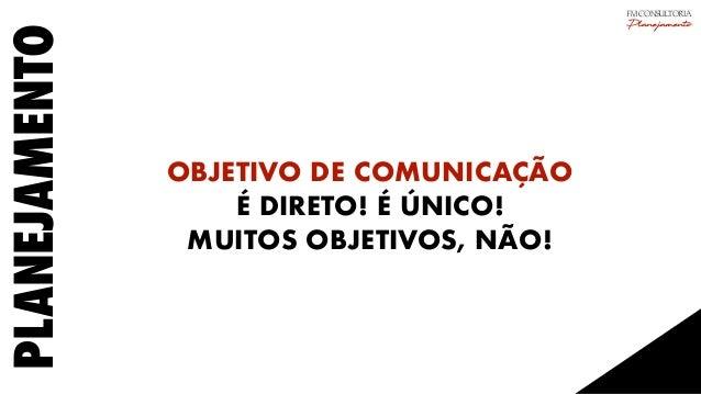 PLANEJAMENTO OBJETIVO DE COMUNICAÇÃO É DIRETO! É ÚNICO! MUITOS OBJETIVOS, NÃO! FM CONSULTORIA Planejamento
