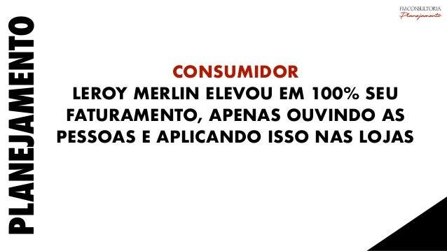 PLANEJAMENTO CONSUMIDOR LEROY MERLIN ELEVOU EM 100% SEU FATURAMENTO, APENAS OUVINDO AS PESSOAS E APLICANDO ISSO NAS LOJAS ...
