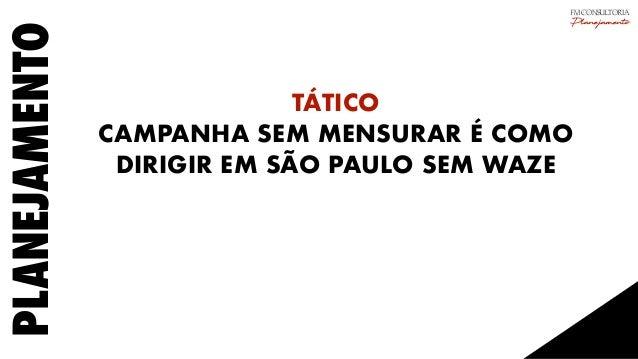 PLANEJAMENTO TÁTICO CAMPANHA SEM MENSURAR É COMO DIRIGIR EM SÃO PAULO SEM WAZE FM CONSULTORIA Planejamento
