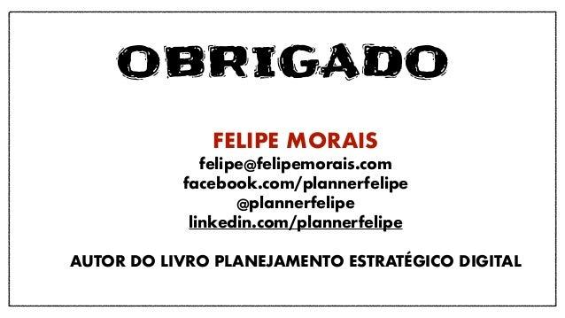 OBRIGADO FELIPE MORAIS felipe@felipemorais.com facebook.com/plannerfelipe @plannerfelipe linkedin.com/plannerfelipe AUTOR ...