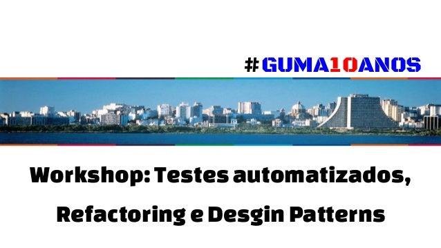 Workshop: Testesautomatizados, RefactoringeDesginPatterns #GUMA10ANOS