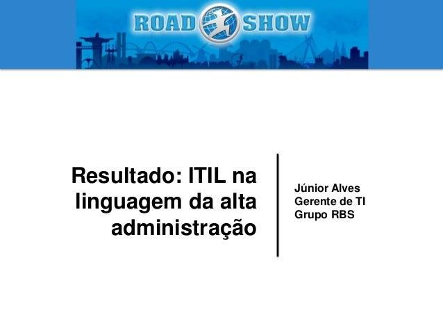 Júnior Alves Gerente de TI Grupo RBS Resultado: ITIL na linguagem da alta administração