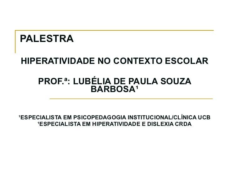 PALESTRA  HIPERATIVIDADE NO CONTEXTO ESCOLAR PROF.ª: LUBÉLIA DE PAULA SOUZA BARBOSA¹ ¹ESPECIALISTA EM PSICOPEDAGOGIA INSTI...