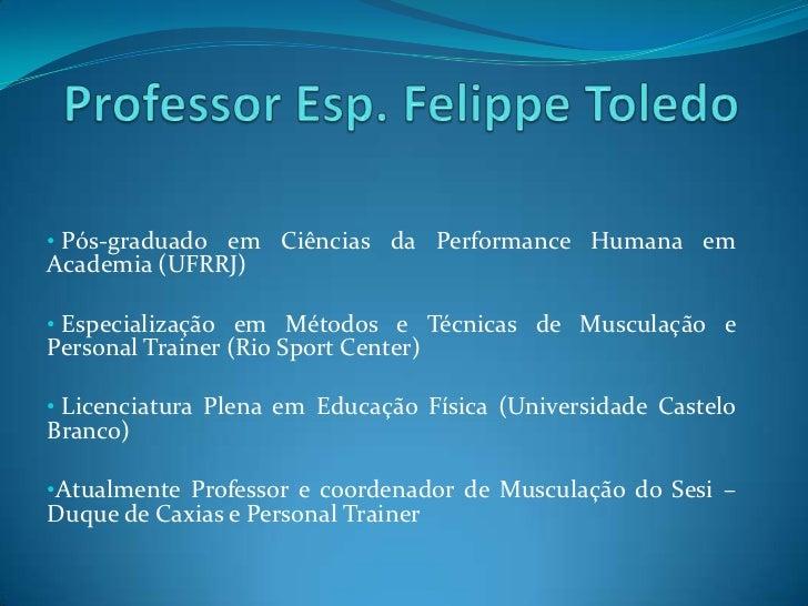 Professor Esp. Felippe Toledo<br /><ul><li>Pós-graduado em Ciências da Performance Humana em Academia (UFRRJ)