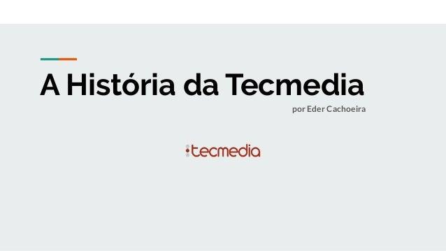 A História da Tecmedia por Eder Cachoeira