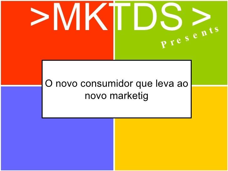 >MKTDS   > Presents O novo consumidor que leva ao novo marketig