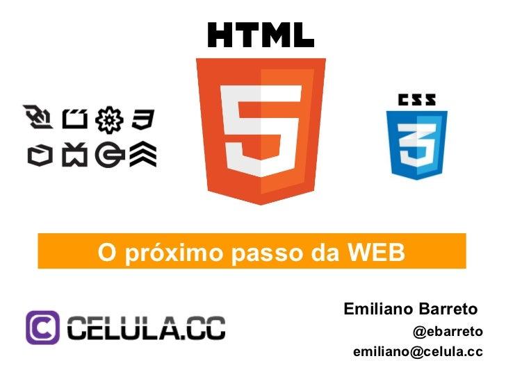 O próximo passo da WEB                 Emiliano Barreto                          @ebarreto                  emiliano@celul...