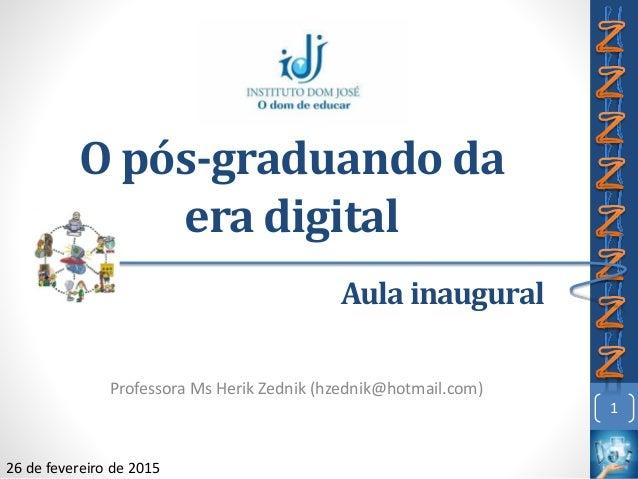 O pós-graduando da era digital Professora Ms Herik Zednik (hzednik@hotmail.com) 1 Aula inaugural 26 de fevereiro de 2015