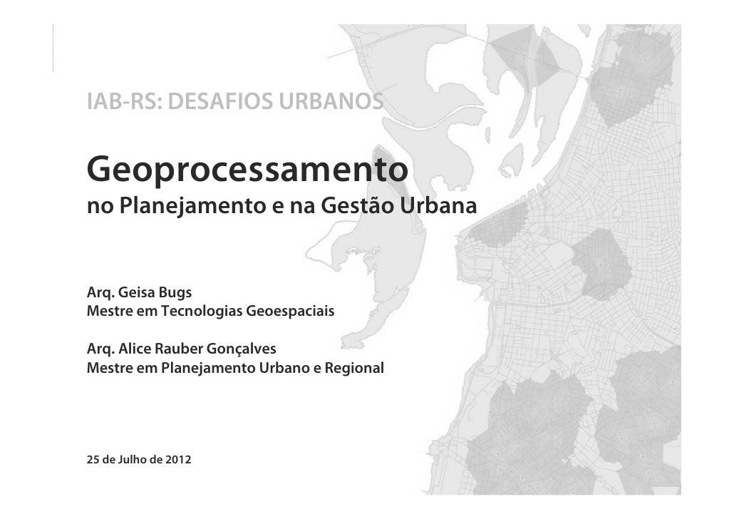 IAB-RS: DESAFIOS URBANOSGeoprocessamentono Planejamento e na Gestão UrbanaArq. Geisa BugsMestre em Tecnologias Geoespaciai...