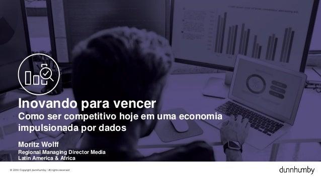 © 2018 Copyright dunnhumby / All rights reserved Inovando para vencer Como ser competitivo hoje em uma economia impulsiona...