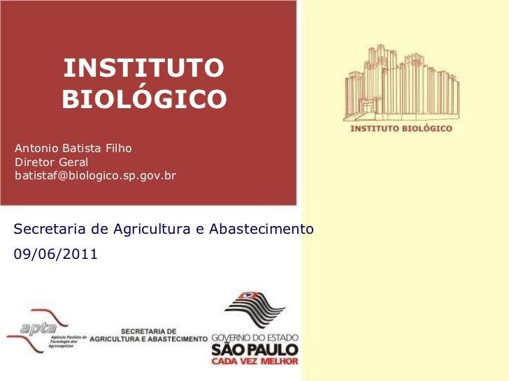 INSTITUTO BIOLÓGICO Secretaria de Agricultura e Abastecimento 09/06/2011 Antonio Batista Filho Diretor Geral [email_address]