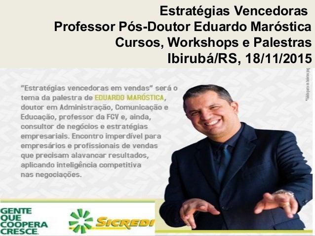 Estratégias Vencedoras Professor Pós-Doutor Eduardo Maróstica Cursos, Workshops e Palestras Ibirubá/RS, 18/11/2015
