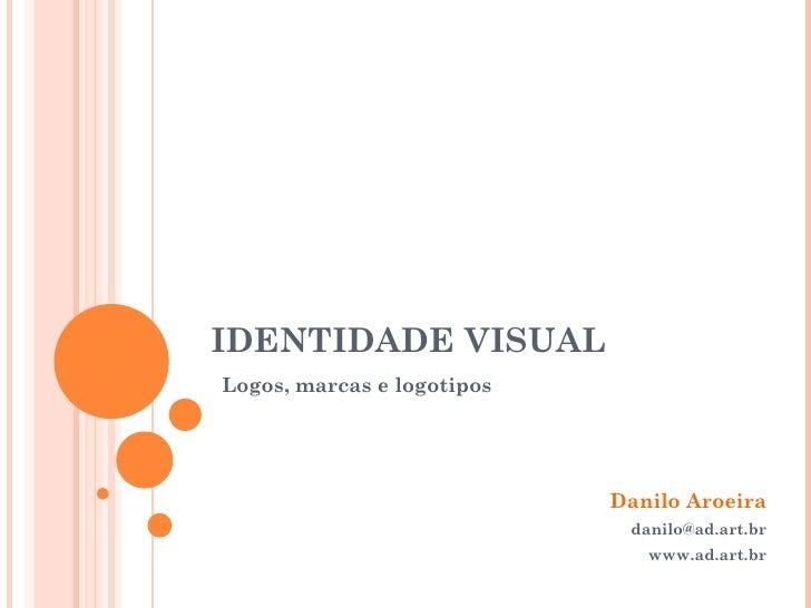 IDENTIDADE VISUAL Danilo Aroeira [email_address] www.ad.art.br Logos, marcas e logotipos