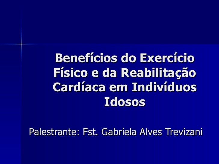 Benefícios do Exercício Físico e da Reabilitação Cardíaca em Indivíduos Idosos Palestrante: Fst. Gabriela Alves Trevizani