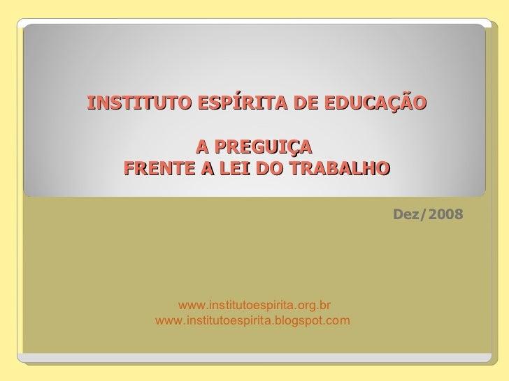 INSTITUTO ESPÍRITA DE EDUCAÇÃO A PREGUIÇA  FRENTE A LEI DO TRABALHO Dez/2008  www.institutoespirita.org.br www.institutoes...