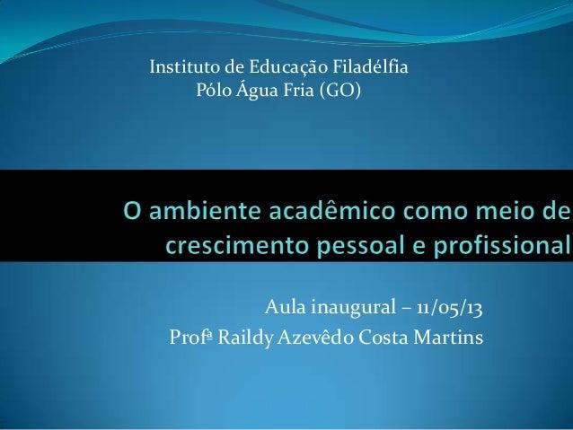 Aula inaugural – 11/05/13Profª Raildy Azevêdo Costa MartinsInstituto de Educação FiladélfiaPólo Água Fria (GO)