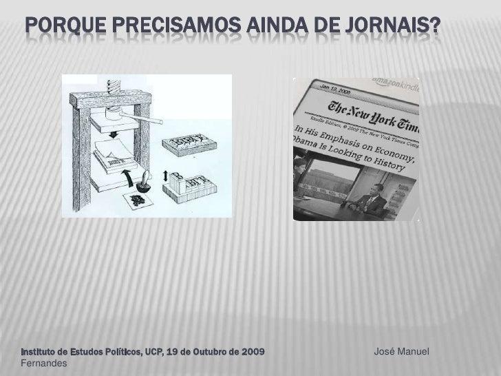 Porque precisamos ainda de jornais?<br />Instituto de Estudos Políticos, UCP, 19 de Outubro de 2009                       ...