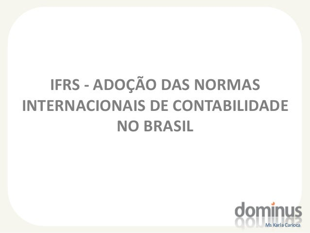 IFRS - ADOÇÃO DAS NORMAS INTERNACIONAIS DE CONTABILIDADE NO BRASIL  Ms Karla Carioca