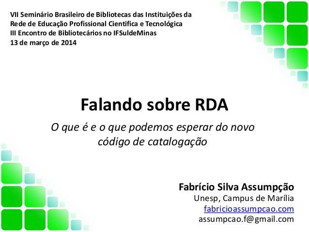 Falando sobre RDA O que é e o que podemos esperar do novo código de catalogação Fabrício Silva Assumpção Unesp, Campus de ...