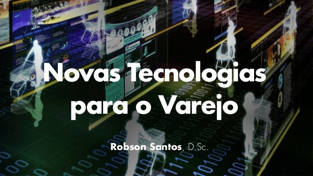 Novas Tecnologias para o Varejo Robson Santos, D.Sc.