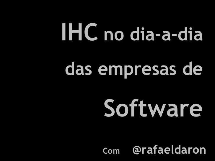 IHC  no dia-a-dia das empresas de  Software Com  @rafaeldaron