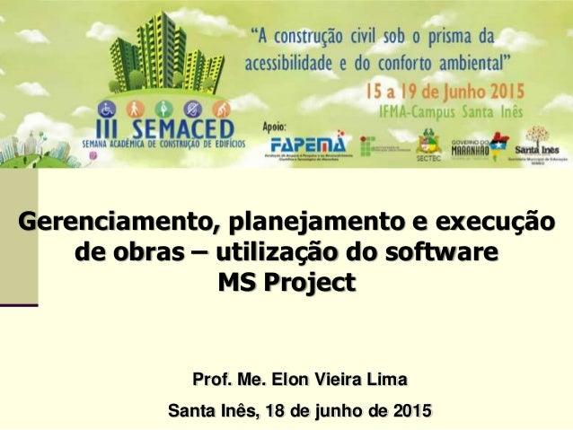 Gerenciamento, planejamento e execução de obras – utilização do software MS Project Prof. Me. Elon Vieira Lima Santa Inês,...