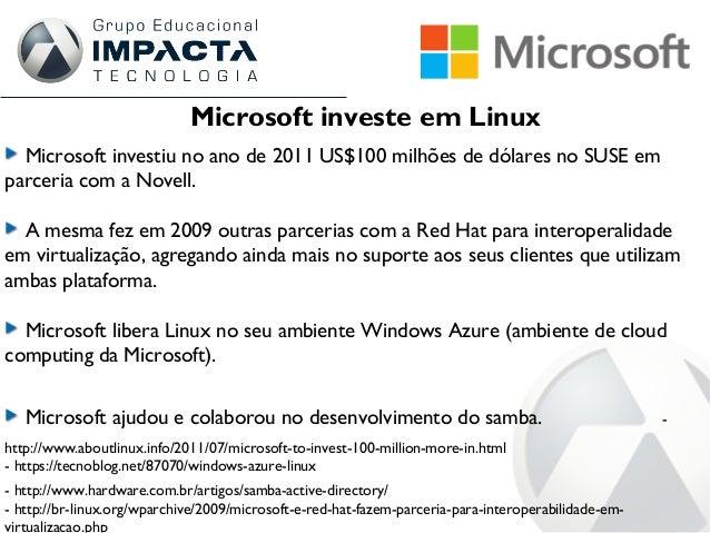 Microsoft investe em Linux Microsoft investiu no ano de 2011 US$100 milhões de dólares no SUSE em parceria com a Novell. A...
