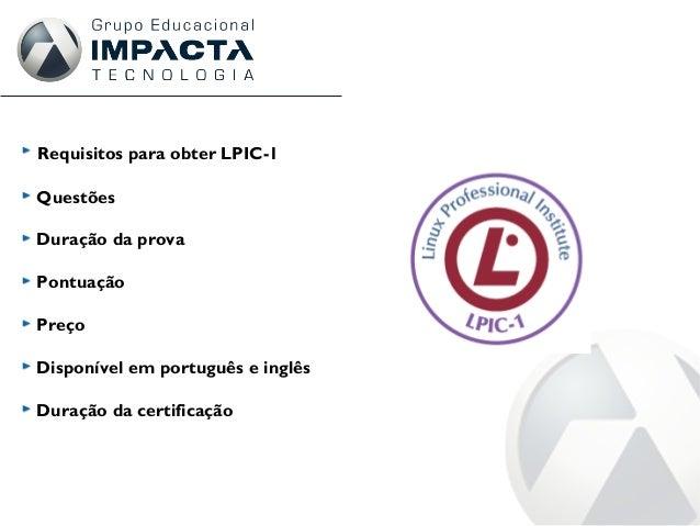 Requisitos para obter LPIC-1 Questões Duração da prova Pontuação Preço Disponível em português e inglês Duração da certifi...