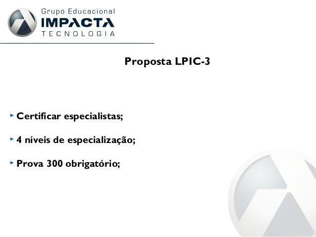 Certificar especialistas; 4 níveis de especialização; Prova 300 obrigatório; Proposta LPIC-3