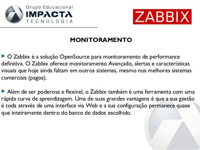 MONITORAMENTO O Zabbix é a solução OpenSource para monitoramento de performance definitiva. O Zabbix oferece monitoramento...