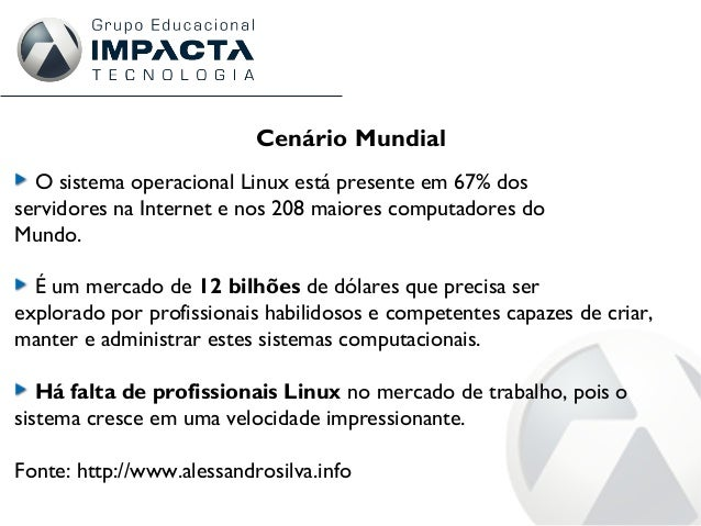 Cenário Mundial O sistema operacional Linux está presente em 67% dos servidores na Internet e nos 208 maiores computadores...