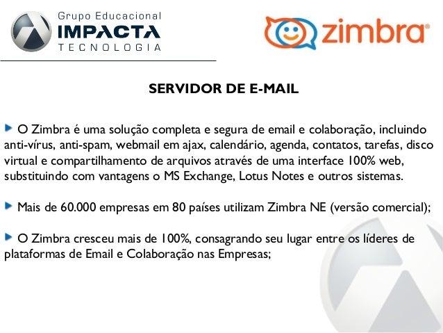 SERVIDOR DE E-MAIL O Zimbra é uma solução completa e segura de email e colaboração, incluindo anti-vírus, anti-spam, webma...