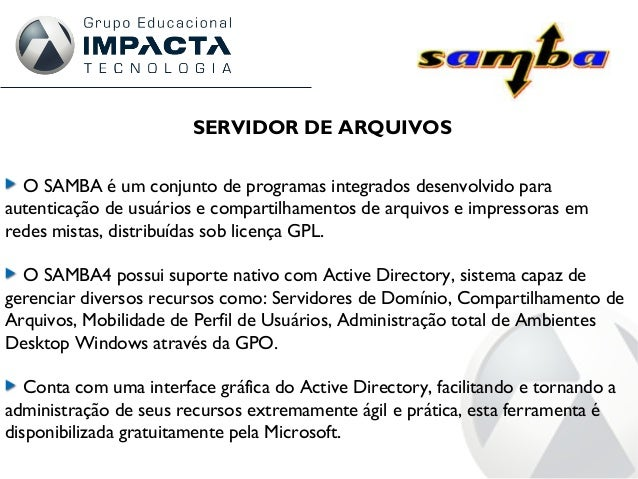 SERVIDOR DE ARQUIVOS O SAMBA é um conjunto de programas integrados desenvolvido para autenticação de usuários e compartilh...