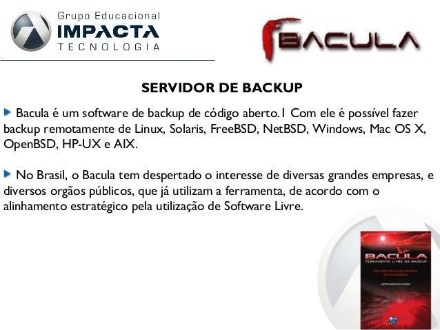 SERVIDOR DE BACKUP Bacula é um software de backup de código aberto.1 Com ele é possível fazer backup remotamente de Linux,...