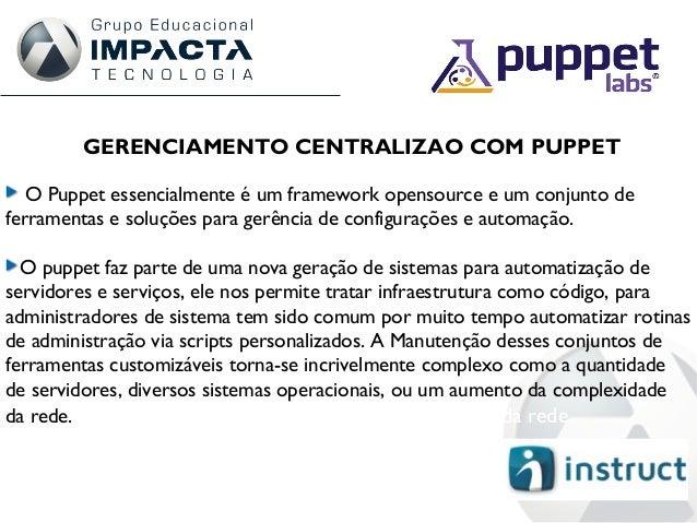 GERENCIAMENTO CENTRALIZAO COM PUPPET O Puppet essencialmente é um framework opensource e um conjunto de ferramentas e solu...