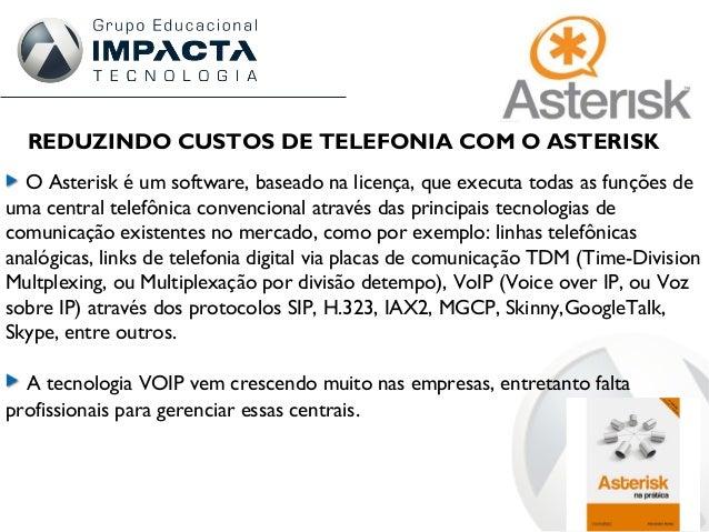 REDUZINDO CUSTOS DE TELEFONIA COM O ASTERISK O Asterisk é um software, baseado na licença, que executa todas as funções de...