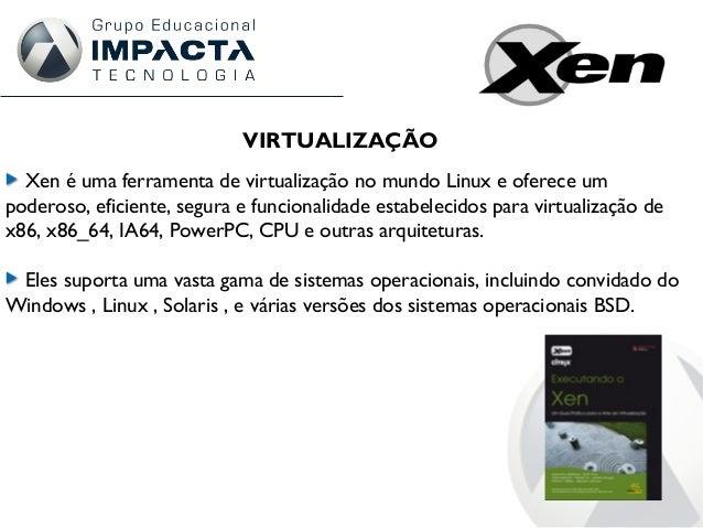 VIRTUALIZAÇÃO Xen é uma ferramenta de virtualização no mundo Linux e oferece um poderoso, eficiente, segura e funcionalida...