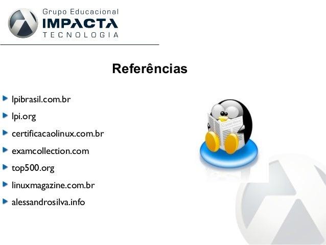 Referências lpibrasil.com.br lpi.org certificacaolinux.com.br examcollection.com top500.org linuxmagazine.com.br alessandr...