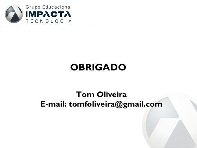 OBRIGADO Tom Oliveira E-mail: tomfoliveira@gmail.com