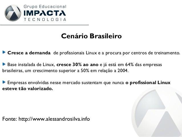 Cenário Brasileiro Cresce a demanda de profissionais Linux e a procura por centros de treinamento. Base instalada de Linux...