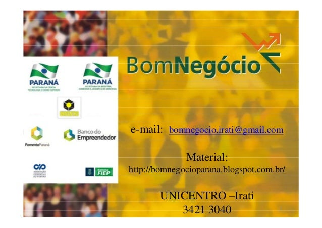 e-mail:  Consultor: bomnegocio.irati@gmail.com ( email) – UNICENTRO  Material: http://bomnegocioparana.blogspot.com.br/  U...