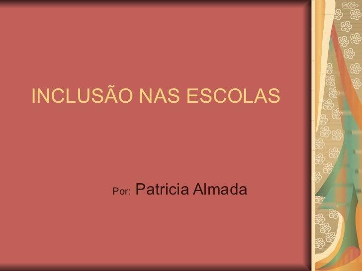 INCLUSÃO NAS ESCOLAS Por:  Patricia Almada