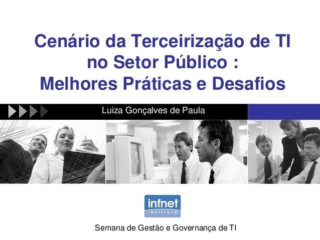 Cenário da Terceirização de TI no Setor Público : Melhores Práticas e Desafios Luiza Gonçalves de Paula Semana de Gestão e...