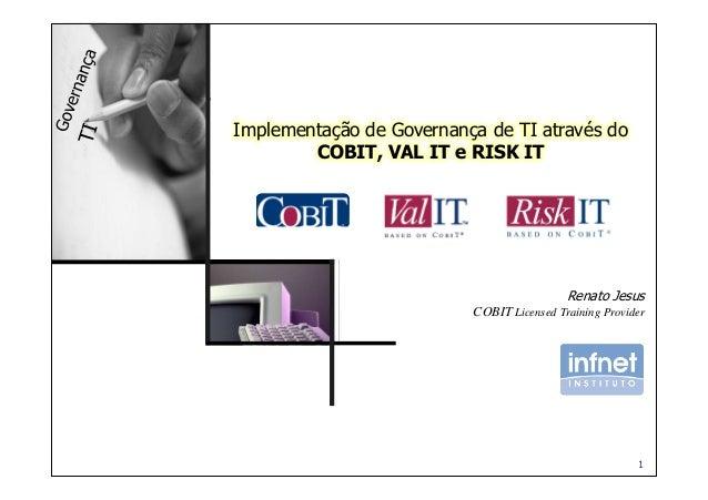 1 Renato Jesus COBIT Licensed Training Provider Implementação de Governança de TI através do COBIT, VAL IT e RISK IT Renat...