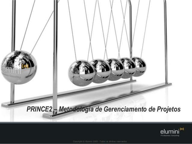 Copyright © Elumini 2009 - Todos os direitos reservados PRINCE2 – Metodologia de Gerenciamento de Projetos