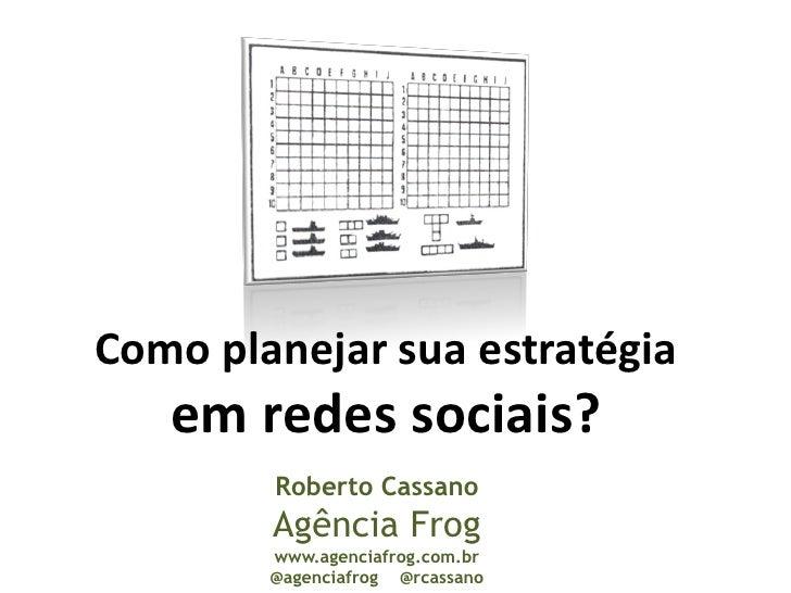 Como planejar sua estratégia    em redes sociais?         Roberto Cassano         Agência Frog         www.agenciafrog.com...