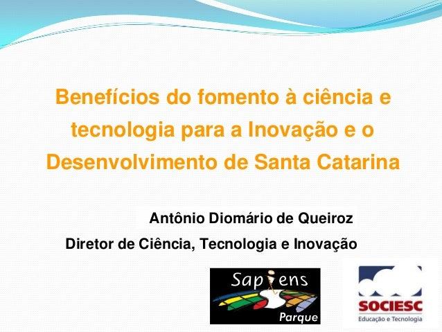 Antônio Diomário de QueirozBenefícios do fomento à ciência etecnologia para a Inovação e oDesenvolvimento de Santa Catarin...