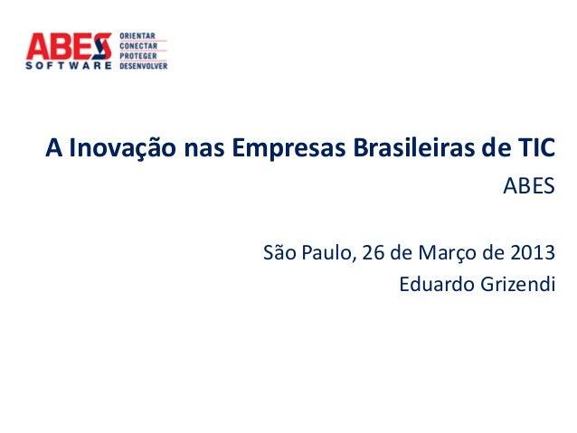 A Inovação nas Empresas Brasileiras de TICABESSão Paulo, 26 de Março de 2013Eduardo Grizendi
