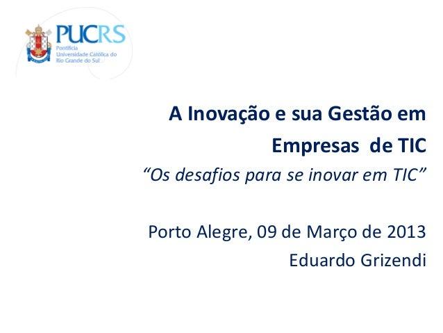 """A Inovação e sua Gestão em             Empresas de TIC""""Os desafios para se inovar em TIC""""Porto Alegre, 09 de Março de 2013..."""